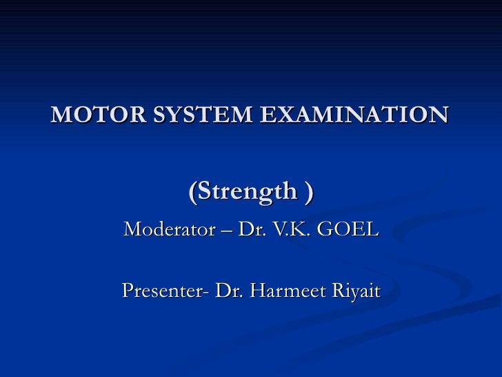 MOTOR SYSTEM EXAMINATION   (Strength ) Moderator – Dr. V.K. GOEL Presenter- Dr. Harmeet Riyait