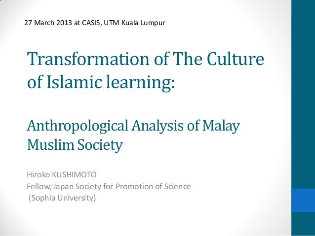 Transformation of The Cultureof Islamic learning:Anthropological Analysis of MalayMuslim SocietyHiroko KUSHIMOTOFellow, Ja...