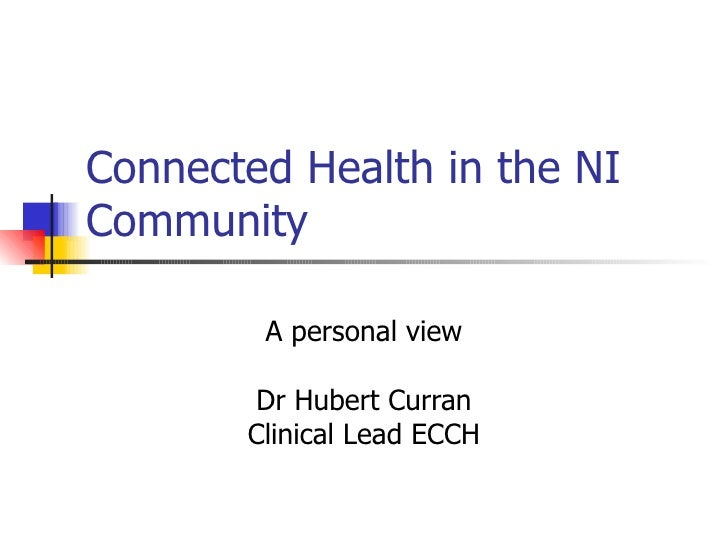 Connected Health in the NI Community A personal view Dr Hubert Curran Clinical Lead ECCH