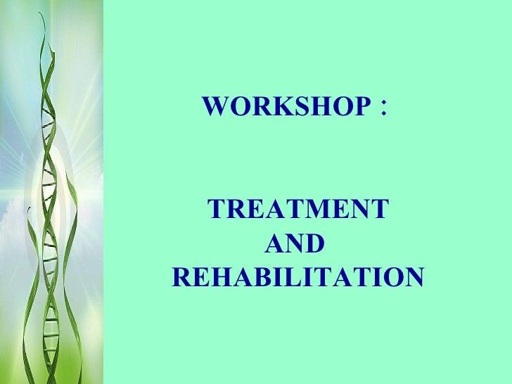 WORKSHOP :     TREATMENT      AND REHABILITATION