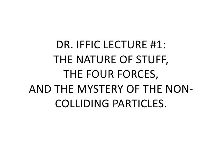 DR. IFFIC LECTURE #1: THE NATURE OF STUFF, THE FOUR FORCES, AND THE MYSTERY OF THE NON-COLLIDING PARTICLES.<br />