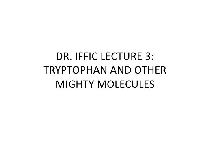DR. IFFIC LECTURE 3:TRYPTOPHAN AND OTHER MIGHTY MOLECULES<br />
