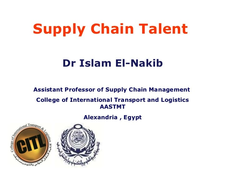 Supply Chain Talent  Dr Islam El-Nakib Assistant Professor of Supply Chain Management  College of International Transport ...