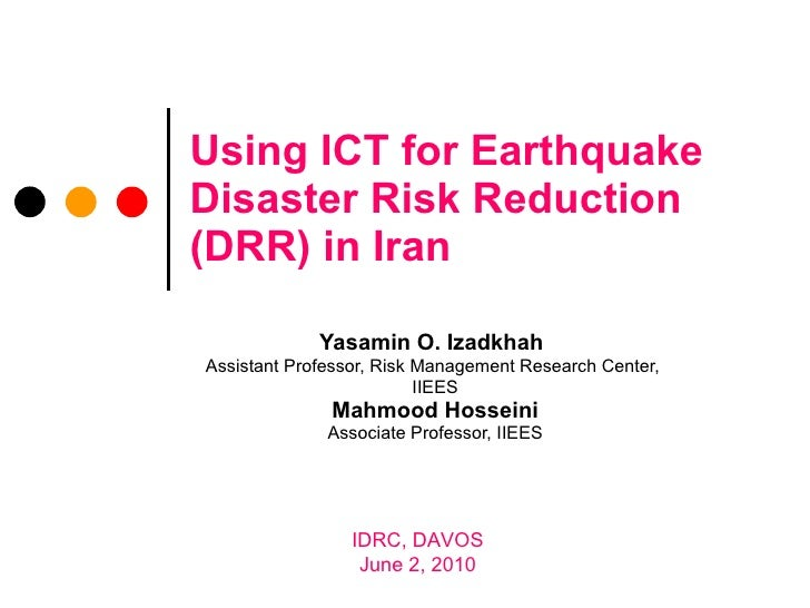 Using ICT for Earthquake Disaster Risk Reduction (DRR) in Iran Yasamin O. Izadkhah   Assistant Professor, Risk Management ...