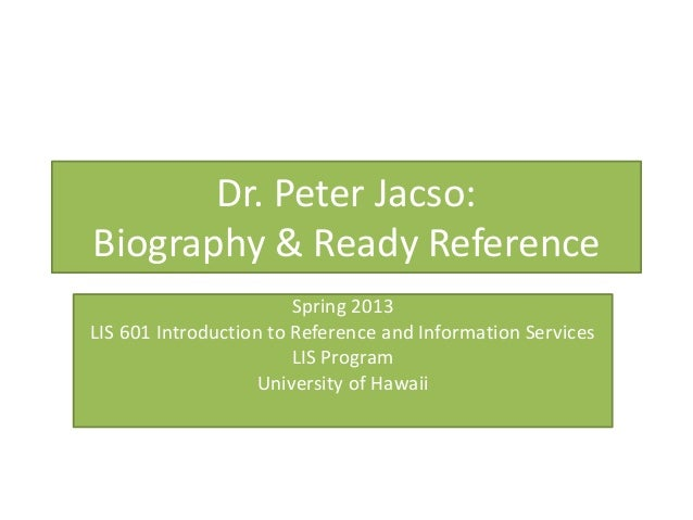 Dr. Peter Jacso:Biography & Ready Reference                        Spring 2013LIS 601 Introduction to Reference and Inform...