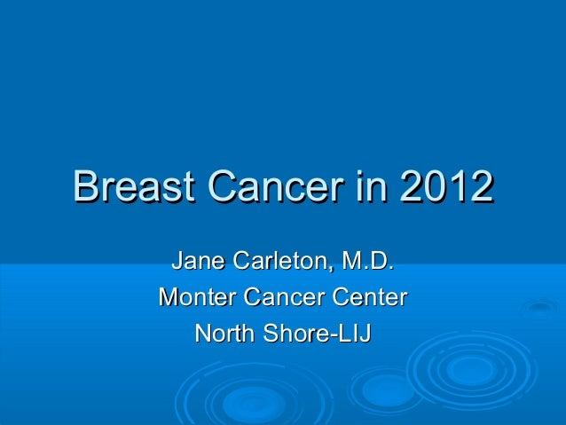 Breast Cancer in 2012     Jane Carleton, M.D.    Monter Cancer Center       North Shore-LIJ