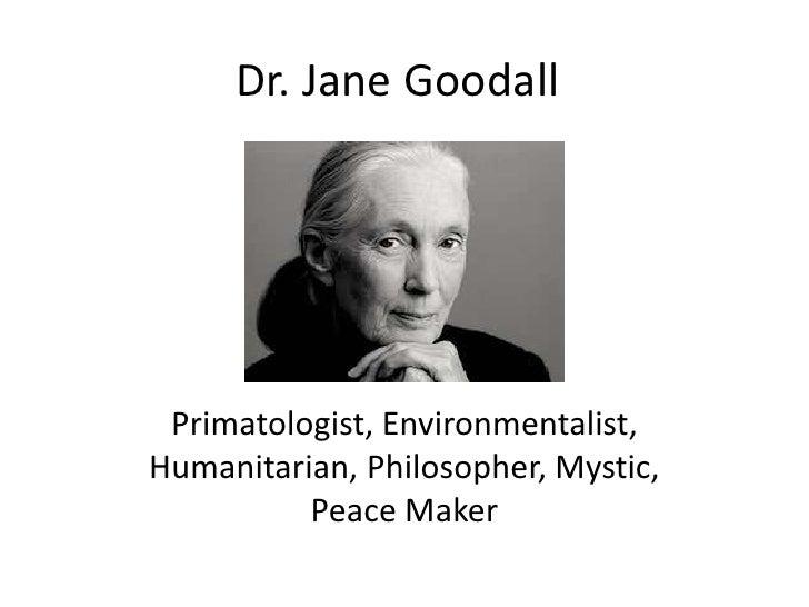 Dr. Jane Goodall Primatologist, Environmentalist,Humanitarian, Philosopher, Mystic,          Peace Maker