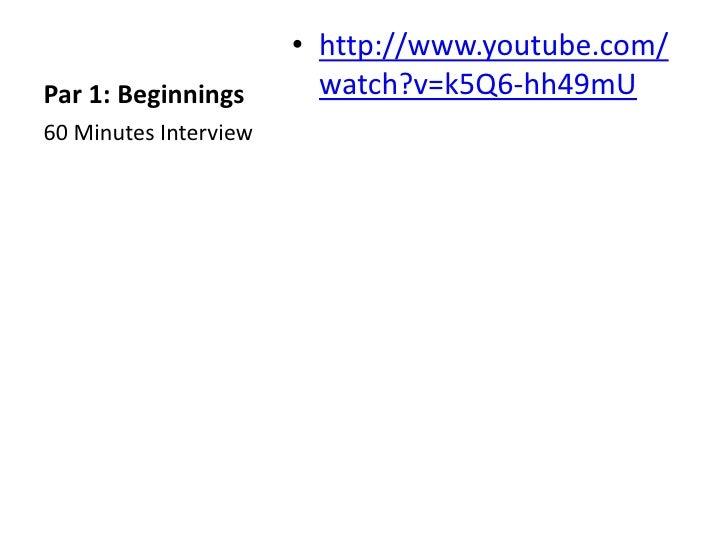 • http://www.youtube.com/Par 1: Beginnings        watch?v=k5Q6-hh49mU60 Minutes Interview