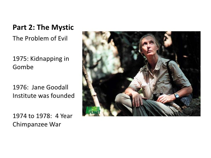 Part 2: The MysticThe Problem of Evil1975: Kidnapping inGombe1976: Jane GoodallInstitute was founded1974 to 1978: 4 YearCh...