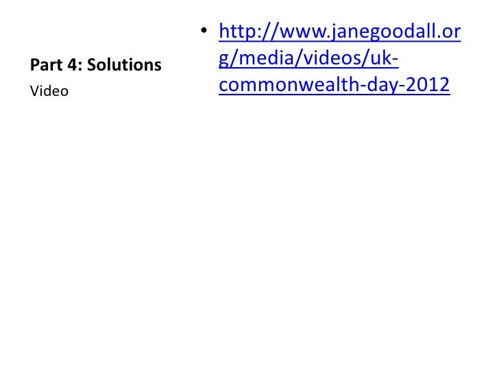 • http://www.janegoodall.orPart 4: Solutions     g/media/videos/uk-Video                 commonwealth-day-2012