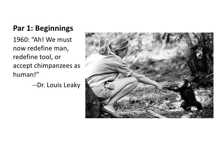 "Par 1: Beginnings1960: ""Ah! We mustnow redefine man,redefine tool, oraccept chimpanzees ashuman!""       --Dr. Louis Leaky"