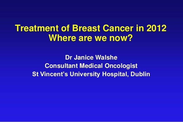 Treatment of Breast Cancer in 2012       Where are we now?              Dr Janice Walshe       Consultant Medical Oncologi...