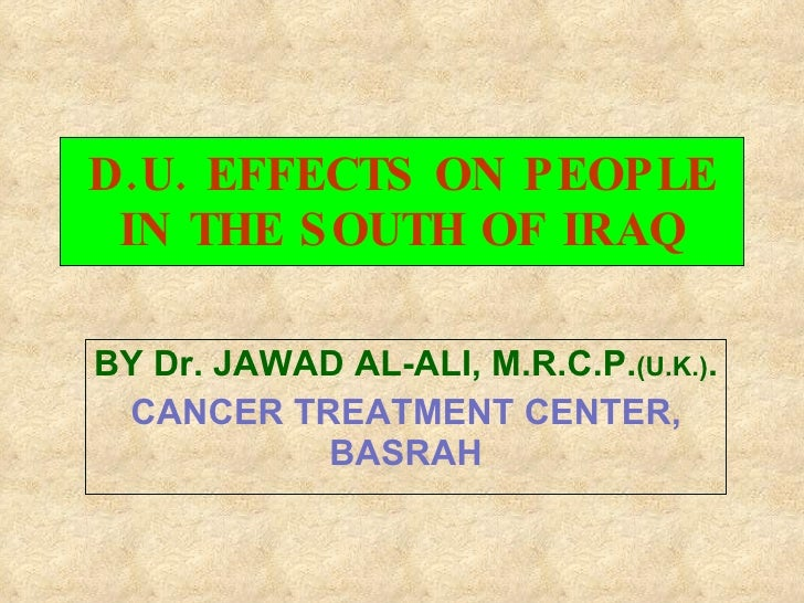 D.U. EFFECTS ON PEOPLE IN THE SOUTH OF IRAQ BY Dr. JAWAD AL-ALI, M.R.C.P. (U.K.) . CANCER TREATMENT CENTER, BASRAH