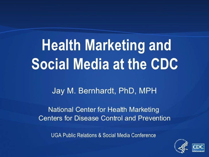 Health Marketing and Social Media at the CDC Jay M. Bernhardt, PhD, MPH National Center for Health Marketing  Centers for ...