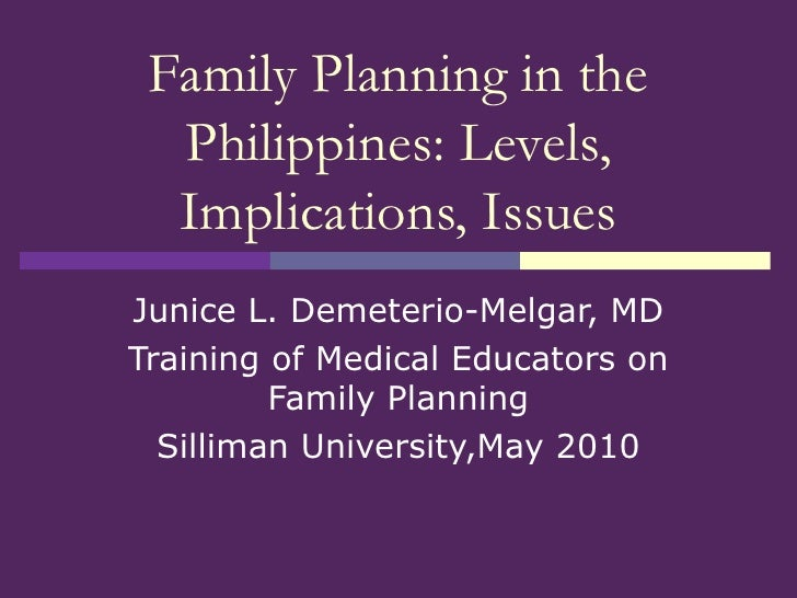 Family Planning in the Philippines: Levels, Implications, Issues Junice L. Demeterio-Melgar, MD Training of Medical Educat...