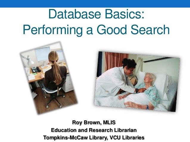 Roy Brown, MLISEducation and Research LibrarianTompkins-McCaw Library, VCU LibrariesDatabase Basics:Performing a Good Search
