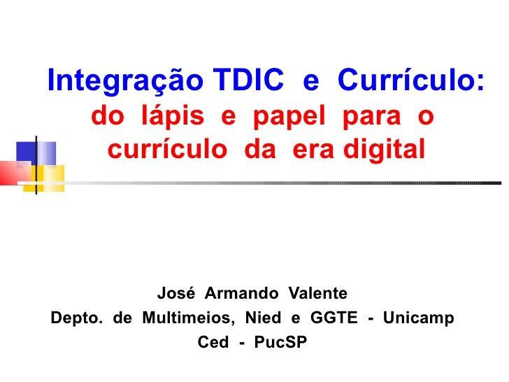 Integração TDIC e Currículo:    do lápis e papel para o     currículo da era digital           José Armando ValenteDepto. ...