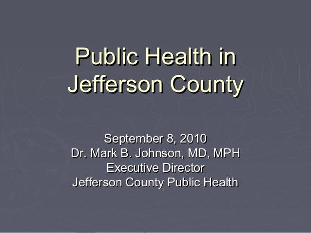 Public Health inPublic Health in Jefferson CountyJefferson County September 8, 2010September 8, 2010 Dr. Mark B. Johnson, ...