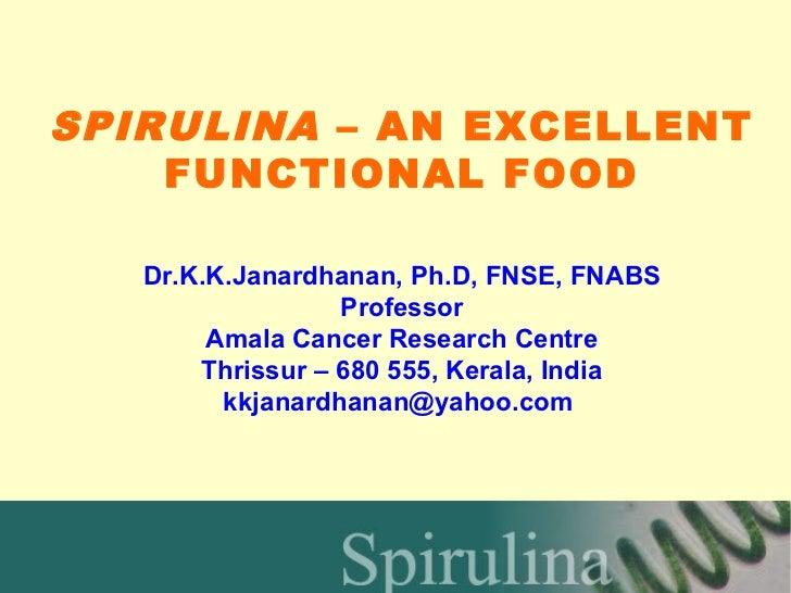 SPIRULINA – AN EXCELLENT    FUNCTIONAL FOOD   Dr.K.K.Janardhanan, Ph.D, FNSE, FNABS                  Professor        Amal...
