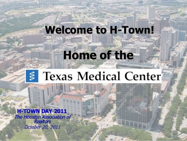Welcome to H-Town! Home of the H-TOWN DAY 2011 The Houston Association of Realtors October 20, 2011
