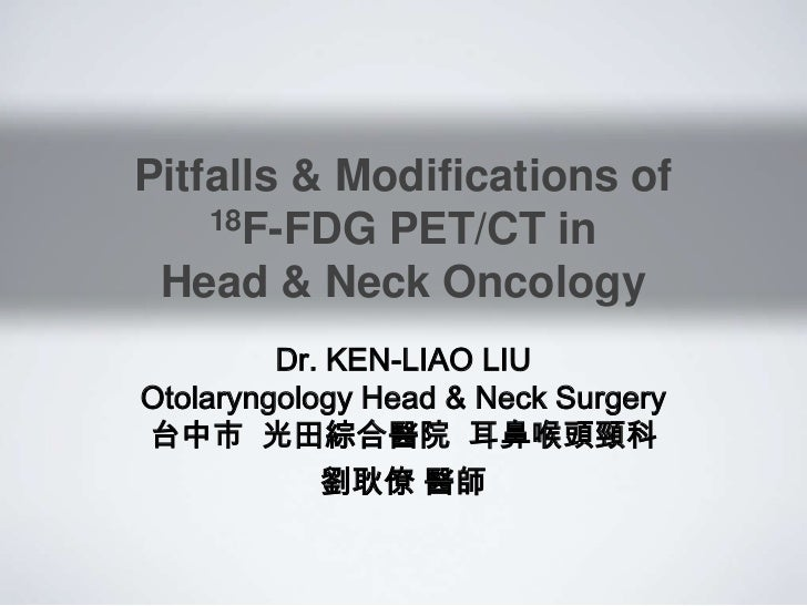 Pitfalls & Modifications of    18F-FDG PET/CT in Head & Neck Oncology         Dr. KEN-LIAO LIUOtolaryngology Head & Neck S...