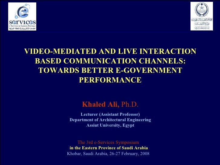 VIDEO-MEDIATED   AND   LIVE   INTERACTION BASED COMMUNICATION CHANNELS: TOWARDS BETTER E-GOVERNMENT PERFORMANCE Khaled Ali...