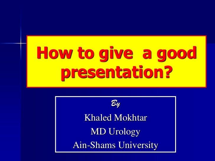 How to give a good  presentation?            By      Khaled Mokhtar        MD Urology    Ain-Shams University
