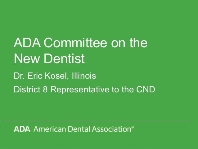 ADA Committee on the New Dentist Dr. Eric Kosel, Illinois District 8 Representative to the CND