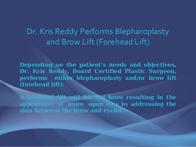 Dr. Kris Reddy Performs Blepharoplasty and Brow Lift (Forehead Lift) Depending on the patient's needs and objectives, Dr. ...