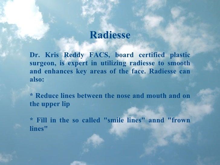 Radiesse Dr. Kris Reddy FACS, board certified plastic surgeon, is expert in utilizing radiesse to smooth and enhances key ...