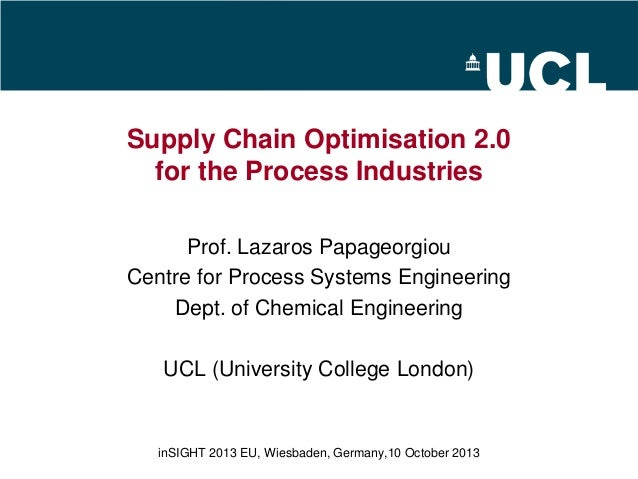 Supply Chain Optimisation 2.0 for the Process Industries Prof. Lazaros Papageorgiou Centre for Process Systems Engineering...