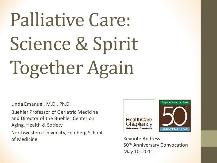 Palliative Care:Science & SpiritTogether AgainLinda Emanuel, M.D., Ph.D.Buehler Professor of Geriatric Medicineand Directo...