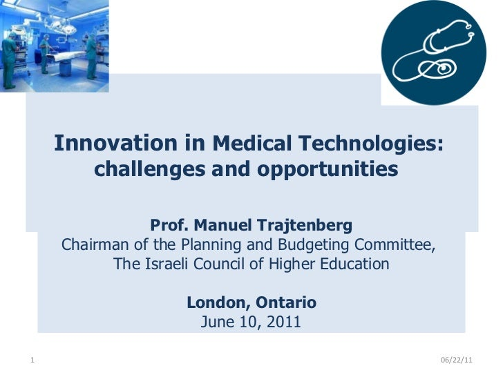 Innovation in  Medical Technologies:  challenges and opportunities    06/22/11 Prof. Manuel Trajtenberg Chairman of the ...