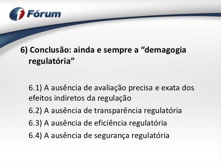 """6) Conclusão: ainda e sempre a """"demagogia  regulatória""""  6.1) A ausência de avaliação precisa e exata dos  efeitos indiret..."""