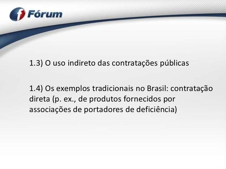 1.3) O uso indireto das contratações públicas1.4) Os exemplos tradicionais no Brasil: contrataçãodireta (p. ex., de produt...