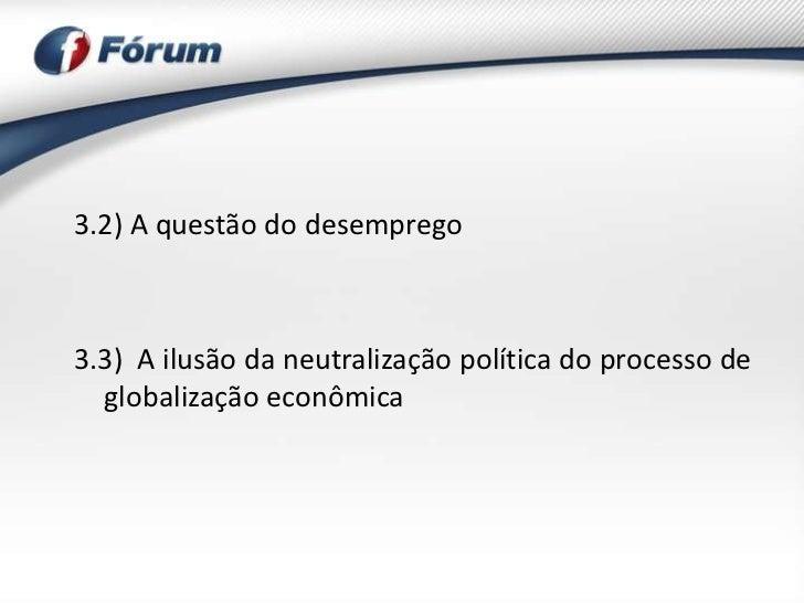 3.2) A questão do desemprego3.3) A ilusão da neutralização política do processo de  globalização econômica