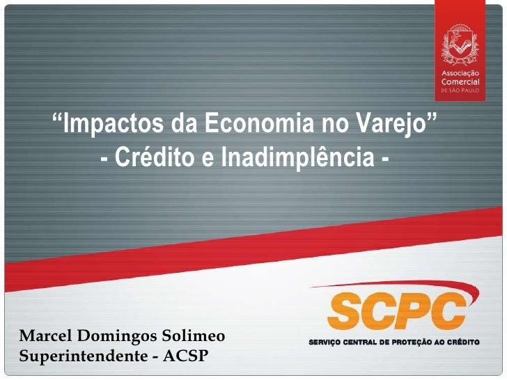 "Marcel Domingos Solimeo Superintendente - ACSP "" Impactos da Economia no Varejo""  - Crédito e Inadimplência -"
