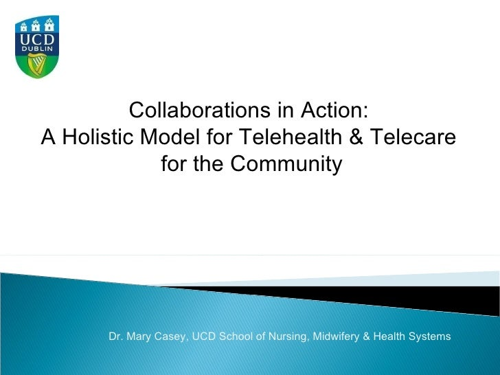 Collaborations in Action:  A Holistic Model for Telehealth & Telecare  for the Community Dr. Mary Casey, UCD School of Nur...