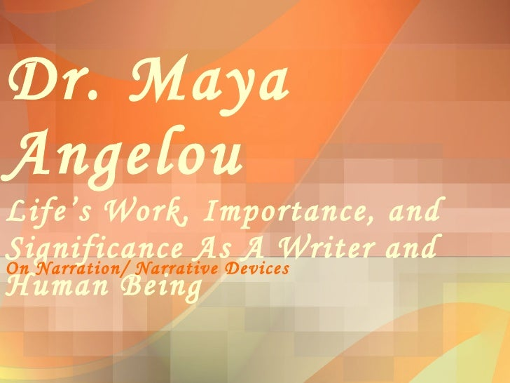 Dr. Maya Angelou Life's Work, Importance, and Significance As A Writer and Human Being On Narration/ Narrative Devices