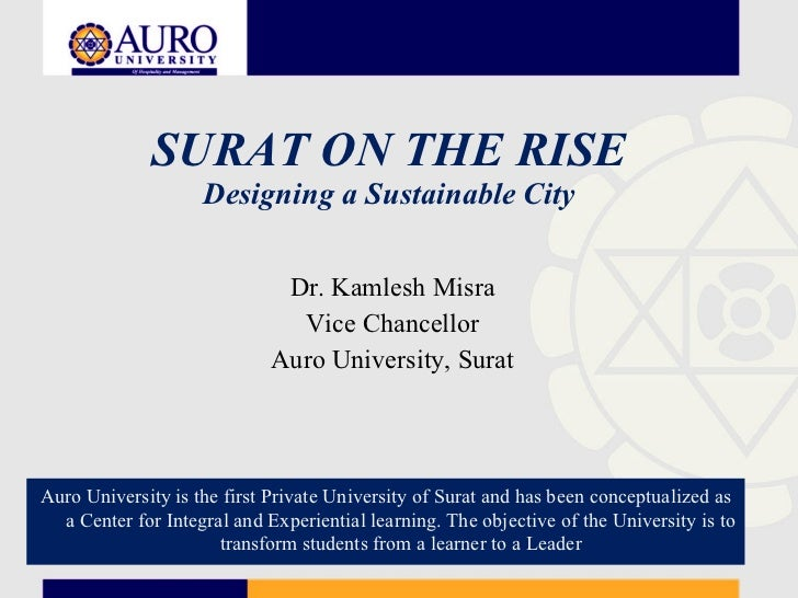 SURAT ON THE RISE Designing a Sustainable City Dr. Kamlesh Misra Vice Chancellor Auro University, Surat Auro University is...