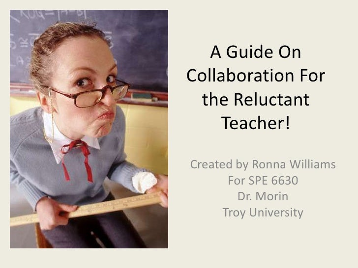 A Guide On Collaboration For the ReluctantTeacher!<br />Created by Ronna Williams<br />For SPE 6630<br />Dr. Morin<br />Tr...