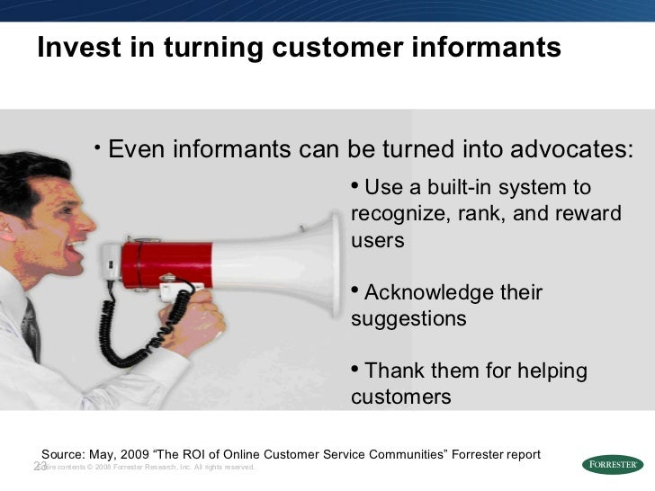 """Invest in turning customer informants Source: May, 2009 """"The ROI of Online Customer Service Communities"""" Forrester report ..."""