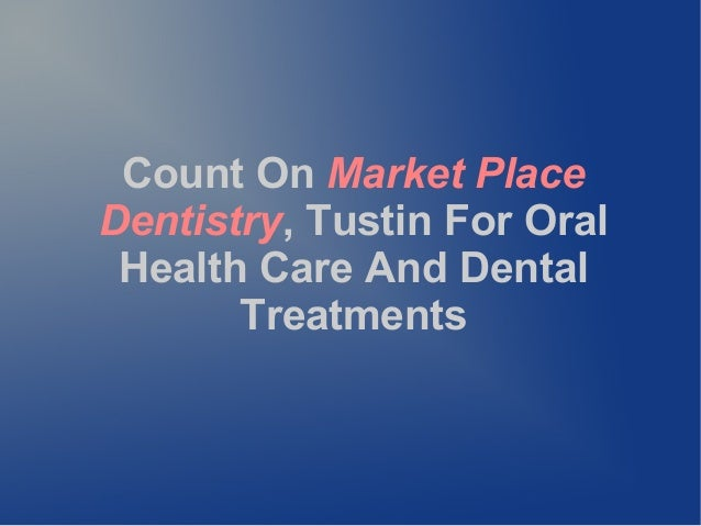 Count On Market PlaceDentistry, Tustin For OralHealth Care And DentalTreatments
