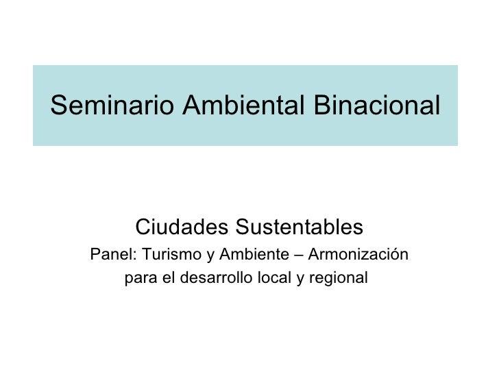 Seminario Ambiental Binacional Ciudades Sustentables Panel: Turismo y Ambiente – Armonización para el desarrollo local y r...