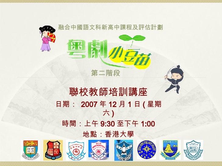 聯校教師培訓講座 日期:  2007 年 12 月 1 日 ( 星期六 ) 時間:上午 9:30 至下午 1:00 地點:香港大學 融合中國語文科新高中課程及評估計劃 第二階段