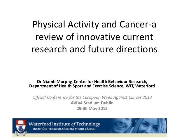 Physical Activity and Cancer-areview of innovative currentresearch and future directionsDr Niamh Murphy, Centre for Health...