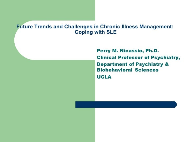 Future Trends and Challenges in Chronic Illness Management:  Coping with SLE Perry M. Nicassio, Ph.D. Clinical Professor o...