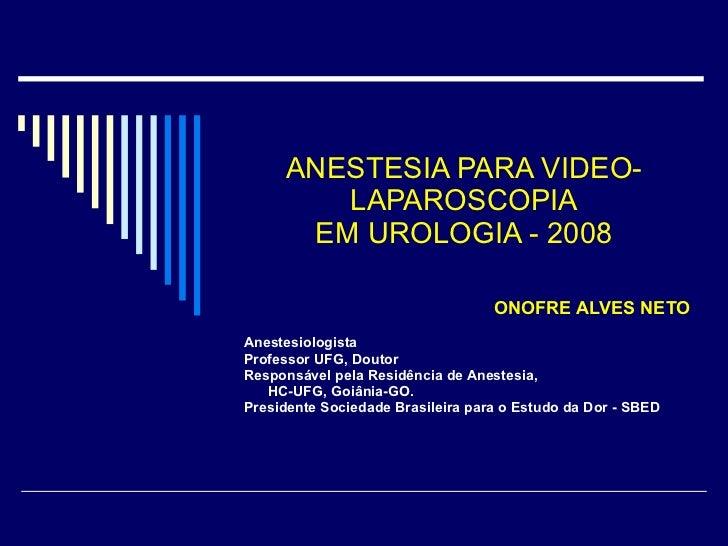 ANESTESIA PARA VIDEO-LAPAROSCOPIA EM UROLOGIA - 2008 ONOFRE ALVES NETO Anestesiologista Professor UFG, Doutor Responsável ...