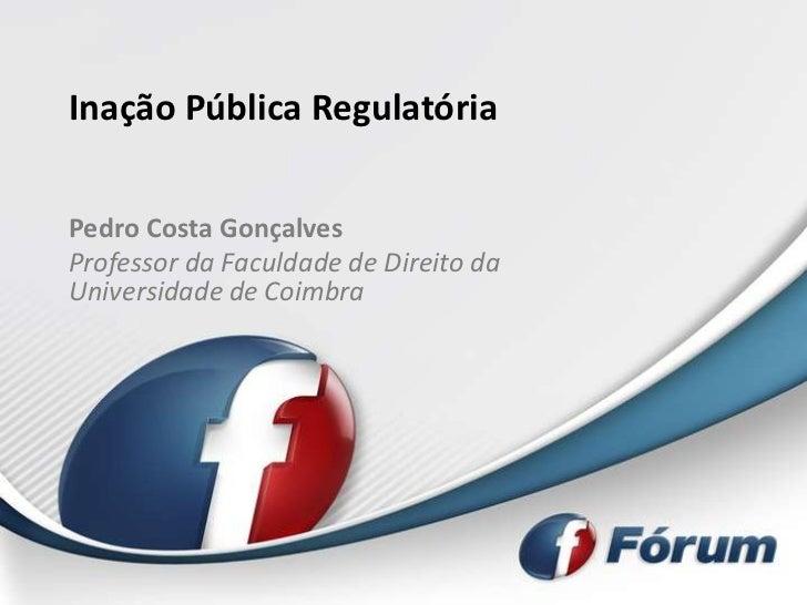 Inação Pública RegulatóriaPedro Costa GonçalvesProfessor da Faculdade de Direito daUniversidade de Coimbra