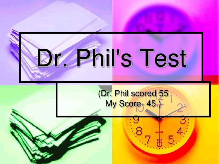 Dr. Phil's Test       (Dr. Phil scored 55         My Score- 45.)